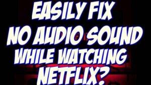fix Netflix sound and audio not working